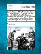 Special Report of the Trial in the Court of Common Pleas, Dublin, on 2nd and 3rd July, 1860, Before Chief Justice Monahan and a Special Jury, in the Case of the Corporation of the City of Dublin Versus the Right Hon. Sidney Herbert
