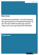 Gesellschaft im Wandel - Die Entwicklung der germanischen Gesellschaftsstruktur in der Zeit der Völkerwanderung und die Frage nach einer germanischen Identität