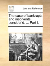 The Case of Bankrupts and Insolvents Consider'd. ... Part I.