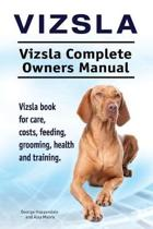 Vizsla. Vizsla Complete Owners Manual. Vizsla Book for Care, Costs, Feeding, Grooming, Health and Training.