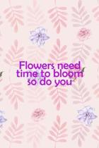 Flowers Need Time To Bloom So Do You: All Purpose 6x9'' Blank Lined Notebook Journal Way Better Than A Card Trendy Unique Gift Flowered Bloom