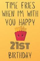 Time Fries When I'm With You Happy 21stBirthday: Funny 21st Birthday Gift Fries pun Journal / Notebook / Diary (6 x 9 - 110 Blank Lined Pages)