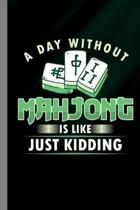 A Day Without Mahjong Is Like Just Kidding: Tiled Game Gift For Players (6''x9'') Lined Notebook To Write In