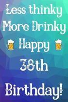 Less Thinky More Drinky Happy 38th Birthday