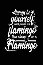 Always Be Yourself Unless You Can Be a Flamingo Then Always Be a Flamingo