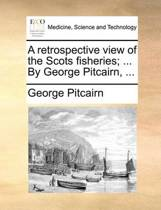 A Retrospective View of the Scots Fisheries; ... by George Pitcairn, ...