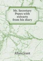 Mr. Secretary Pepys with Extracts from His Diary