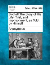 Birchall the Story of His Life, Trial, and Imprisonment, as Told by Himself