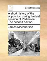 A Short History of the Opposition During the Last Session of Parliament. the Second Edition