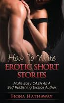 How To Write Erotic Short Stories: Make Easy CASH As A Self Publishing Erotica Author