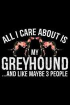 All I Care About Is My Greyhound and Like Maybe 3 people: Cool Greyhound Dog Journal Notebook - Greyhound Puppy Lover Gifts - Funny Greyhound Dog Note