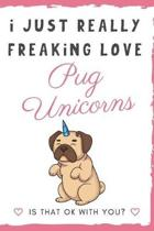 I Just Really Freaking Love Pug Unicorns. Is That OK With You?