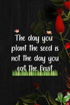 The Day You Plant The Seed Is Not The Day You Eat The Fruit: All Purpose 6x9 Blank Lined Notebook Journal Way Better Than A Card Trendy Unique Gift Bl