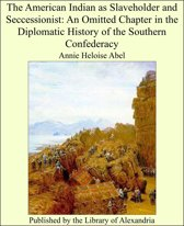The American Indian as Slaveholder and Seccessionist: An Omitted Chapter in the Diplomatic History of the Southern Confederacy