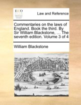 Commentaries on the Laws of England. Book the Third. by Sir William Blackstone, ... the Seventh Edition. Volume 3 of 4