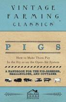 Pigs - How to Make Them Pay - In the Sty or on the Open-Air System - A Handbook for the Pig-Breeder, Smallholder, and Cottager