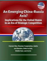 An Emerging China - Russia Axis? Implications for the United States in an Era of Strategic Competition - Current Sino-Russian Cooperation, Limits and Barriers, Risks in Asia, Middle East, and Arctic