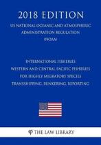 International Fisheries - Western and Central Pacific Fisheries for Highly Migratory Species - Transshipping, Bunkering, Reporting (Us National Oceanic and Atmospheric Administration Regulation) (Noaa) (2018 Edition)