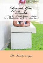 Upgrade Your Temple: '' The Faith and Fitness Guide to a Healthier and Happier You''