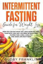 Intermittent Fasting Guide for Weight Loss: How You Can Eat What You Love, Burn Fat, Heal Your Body and Why You NEED Intermittent Fasting for Living a