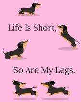 Life Is Short, So Are My Legs: Funny Dachshund Artist Sketch book For Drawing And Creative Doodling - 8'' x 10'' Inch Large Notebook with 110 Blank Pag