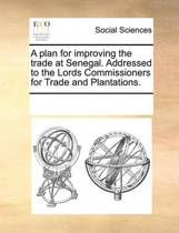 A Plan for Improving the Trade at Senegal. Addressed to the Lords Commissioners for Trade and Plantations.