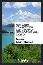 New Latin Composition, Based Mainly Upon C sar and Cicero