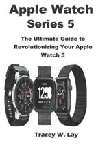 Apple Watch Series 5: The Ultimate Guide to Revolutionizing Your Apple Watch 5