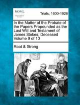 In the Matter of the Probate of the Papers Propounded as the Last Will and Testament of James Stokes, Deceased Volume 9 of 10