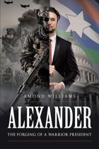 ALEXANDER The Forging of a Warrior President