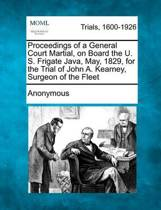 Proceedings of a General Court Martial, on Board the U. S. Frigate Java, May, 1829, for the Trial of John A. Kearney, Surgeon of the Fleet