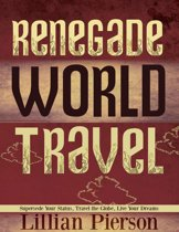 Renegade World Travel: Supersede Your Status, Travel The Globe, Live Your Dreams