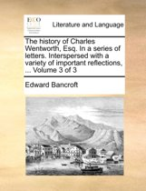 The History of Charles Wentworth, Esq. in a Series of Letters. Interspersed with a Variety of Important Reflections, ... Volume 3 of 3