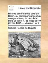 Histoire Secrete de La Cour de Berlin, Ou Correspondance D'Un Voyageur Francois, Depuis Le Mois de Juillet 1786 Jusqu'au 19 Janvier 1787. ... Volume 1 of 2
