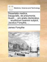 Dissertatio Medica, Inauguralis, de Pneumonia. Quam ... Pro Gradu Doctoratus, ... Eruditorum Examini Subjicit, Jacobus Forsythe, ...
