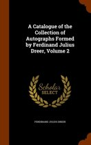 A Catalogue of the Collection of Autographs Formed by Ferdinand Julius Dreer, Volume 2