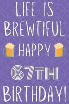 Life Is Brewtiful Happy 67th Birthday: Funny 67th Birthday Gift Journal / Notebook / Diary Quote (6 x 9 - 110 Blank Lined Pages)