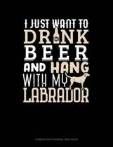 I Just Want to Drink Beer & Hang with My Labrador