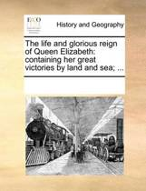 The Life and Glorious Reign of Queen Elizabeth