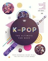 K-Pop: The Ultimate Fan Book: Your Essential Guide to All the Hottest K-Pop Bands