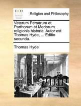 Veterum Persarum Et Parthorum Et Medorum Religionis Historia. Autor Est Thomas Hyde, ... Editio Secunda.