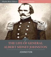 The Life of General Albert Sidney Johnston : His Service in the Armies of the United States, the Republic of Texas, and the Confederate States (Illustrated Edition)