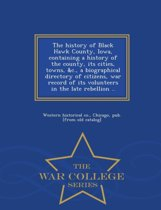 The History of Black Hawk County, Iowa, Containing a History of the County, Its Cities, Towns, &C., a Biographical Directory of Citizens, War Record of Its Volunteers in the Late Rebellion .. - War College Series