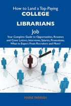 How to Land a Top-Paying College librarians Job: Your Complete Guide to Opportunities, Resumes and Cover Letters, Interviews, Salaries, Promotions, What to Expect From Recruiters and More