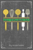 Cooking Is Love You Can Eat: Cooking Recipe Notebook Gift for Men, Women or Kids