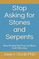 Stop Asking for Stones and Serpents: How the Way We Pray Can Block God's Blessings