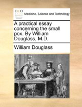 A Practical Essay Concerning the Small Pox. by William Douglass, M.D