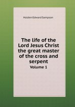 The Life of the Lord Jesus Christ the Great Master of the Cross and Serpent Volume 1