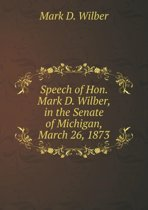 Speech of Hon. Mark D. Wilber, in the Senate of Michigan, March 26, 1873
