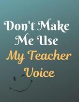 Don't Make Me Use My Teacher Voice Notebook Journal